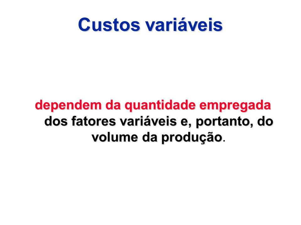 Custos variáveis dependem da quantidade empregada dos fatores variáveis e, portanto, do volume da produção.