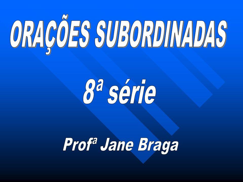 ORAÇÕES SUBORDINADAS 8ª série Profª Jane Braga