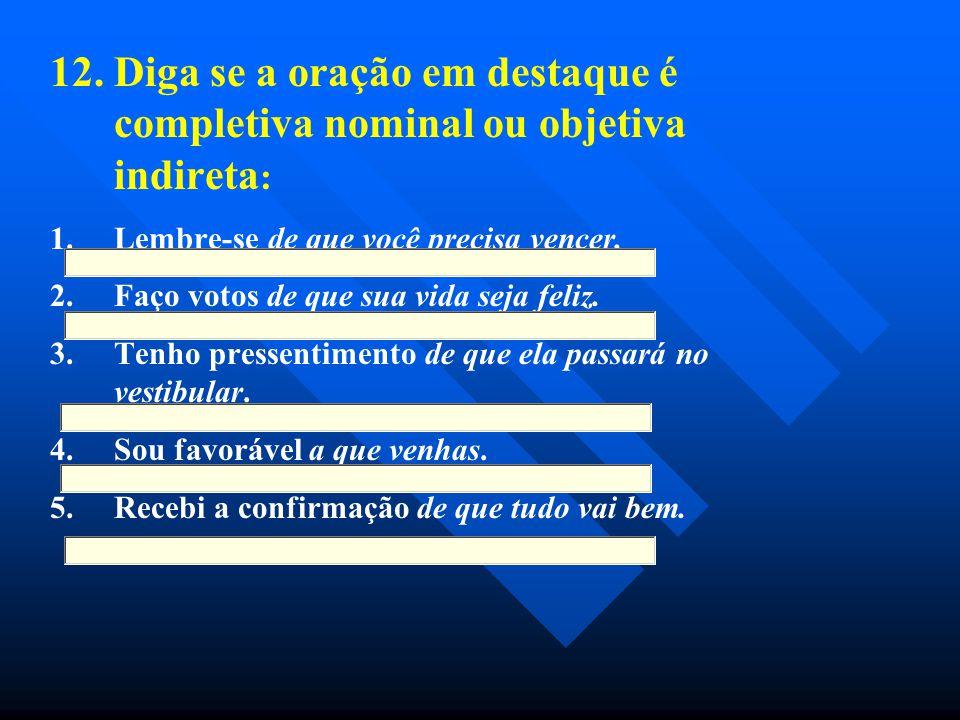 12. Diga se a oração em destaque é completiva nominal ou objetiva indireta:
