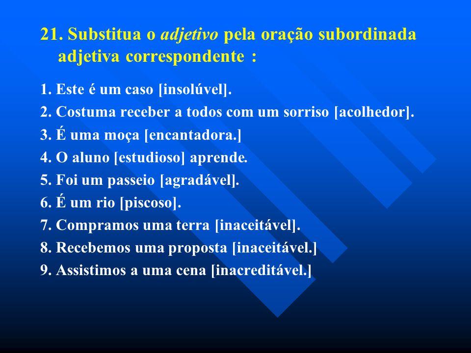 21. Substitua o adjetivo pela oração subordinada adjetiva correspondente :