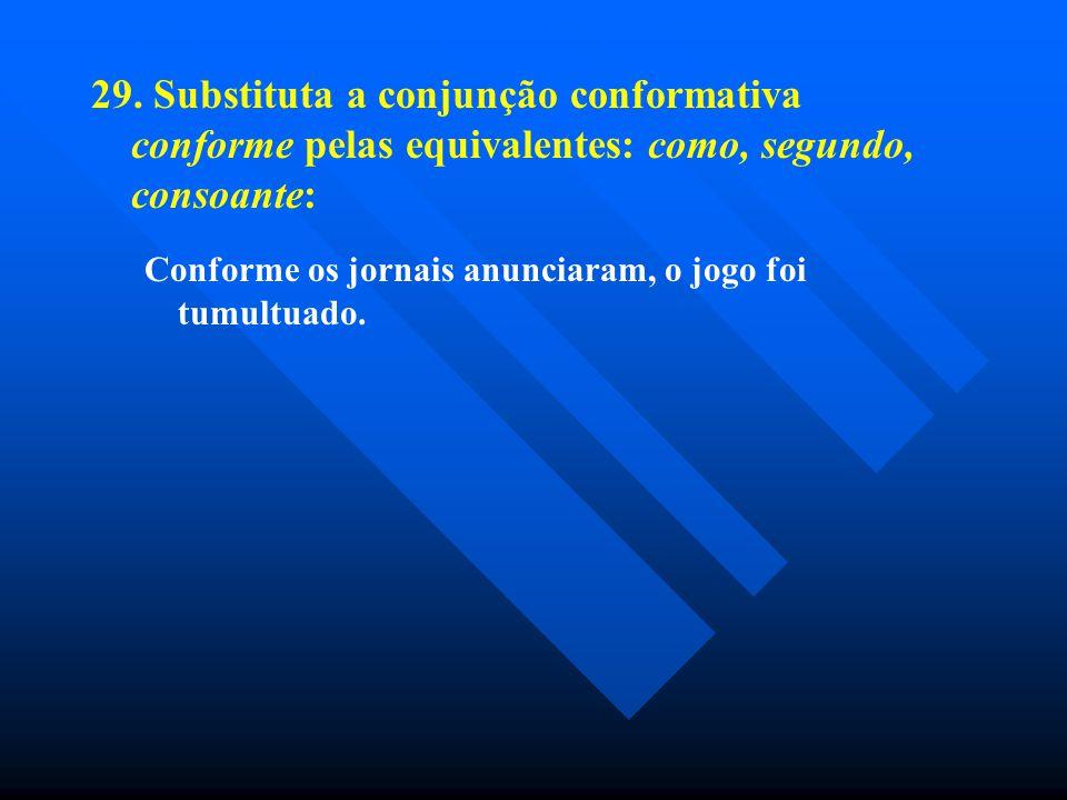 29. Substituta a conjunção conformativa conforme pelas equivalentes: como, segundo, consoante: