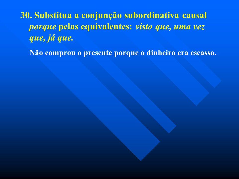 30. Substitua a conjunção subordinativa causal porque pelas equivalentes: visto que, uma vez que, já que.