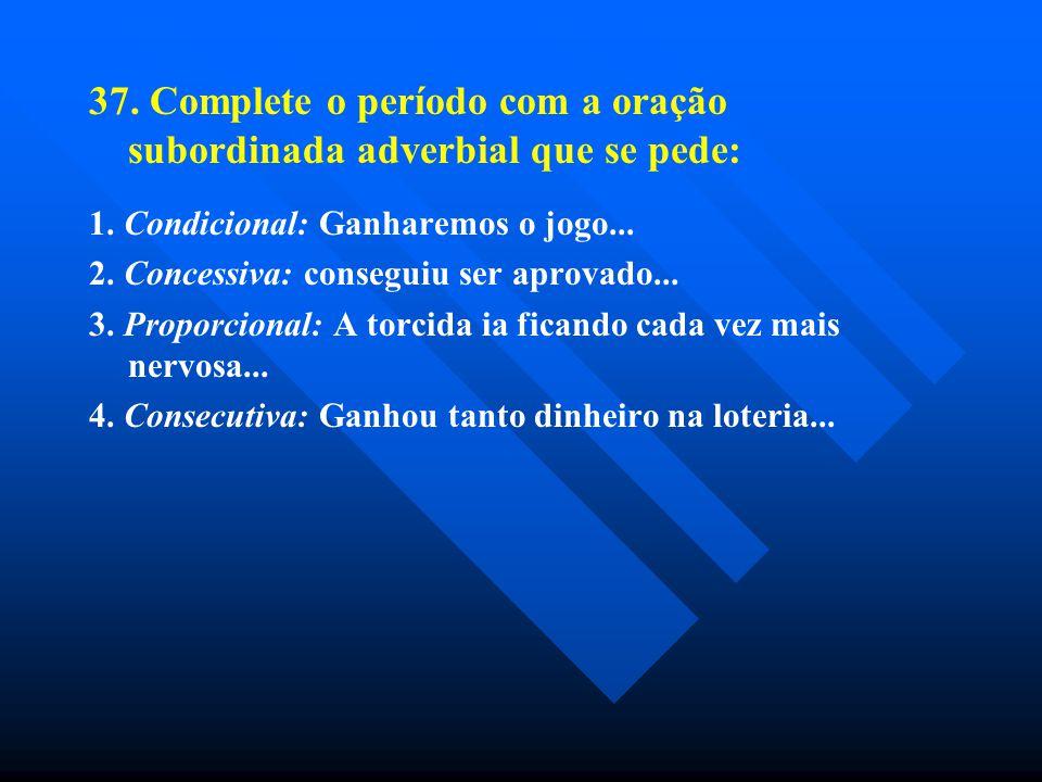 37. Complete o período com a oração subordinada adverbial que se pede:
