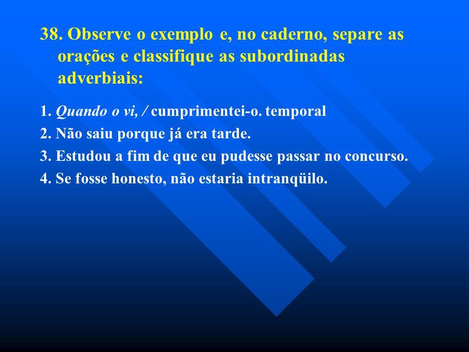 38. Observe o exemplo e, no caderno, separe as orações e classifique as subordinadas adverbiais: