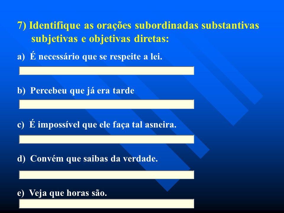 7) Identifique as orações subordinadas substantivas subjetivas e objetivas diretas: