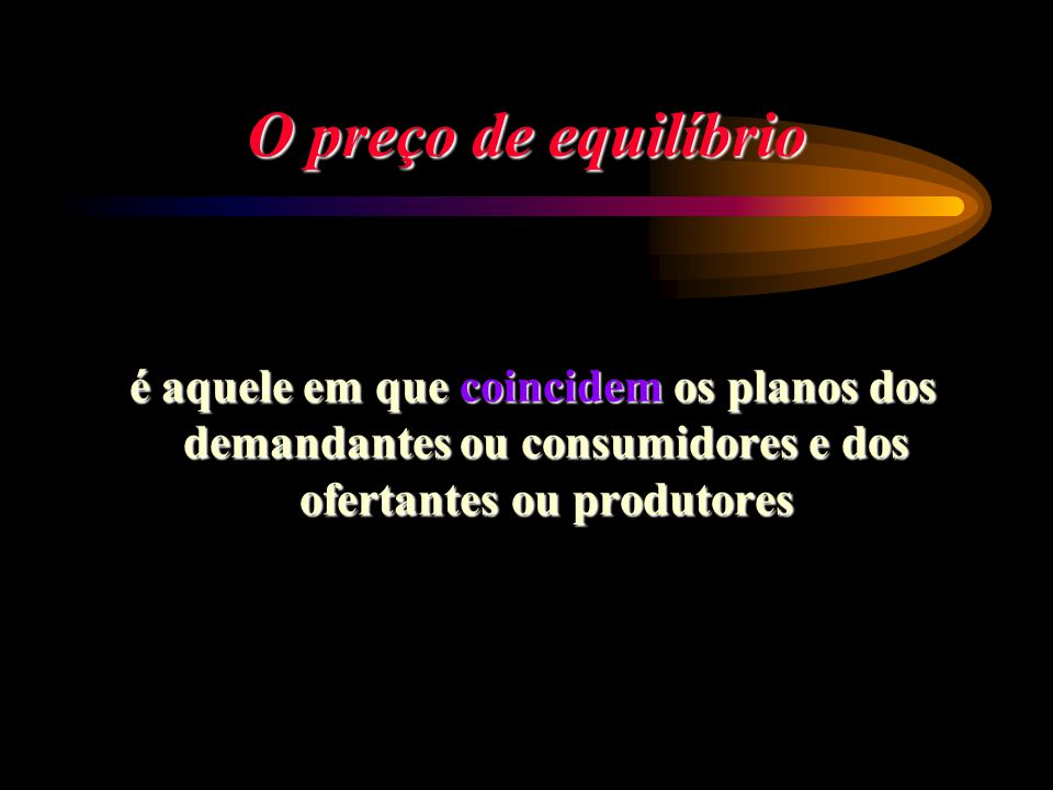 O preço de equilíbrio é aquele em que coincidem os planos dos demandantes ou consumidores e dos ofertantes ou produtores.