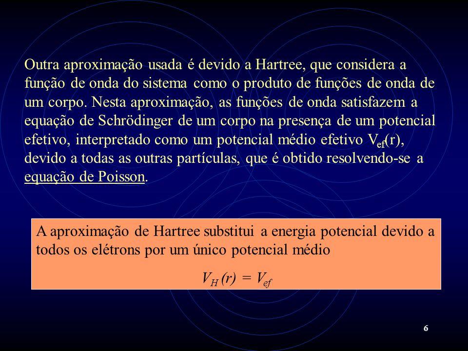 Outra aproximação usada é devido a Hartree, que considera a função de onda do sistema como o produto de funções de onda de um corpo. Nesta aproximação, as funções de onda satisfazem a equação de Schrödinger de um corpo na presença de um potencial efetivo, interpretado como um potencial médio efetivo Vef(r), devido a todas as outras partículas, que é obtido resolvendo-se a equação de Poisson.