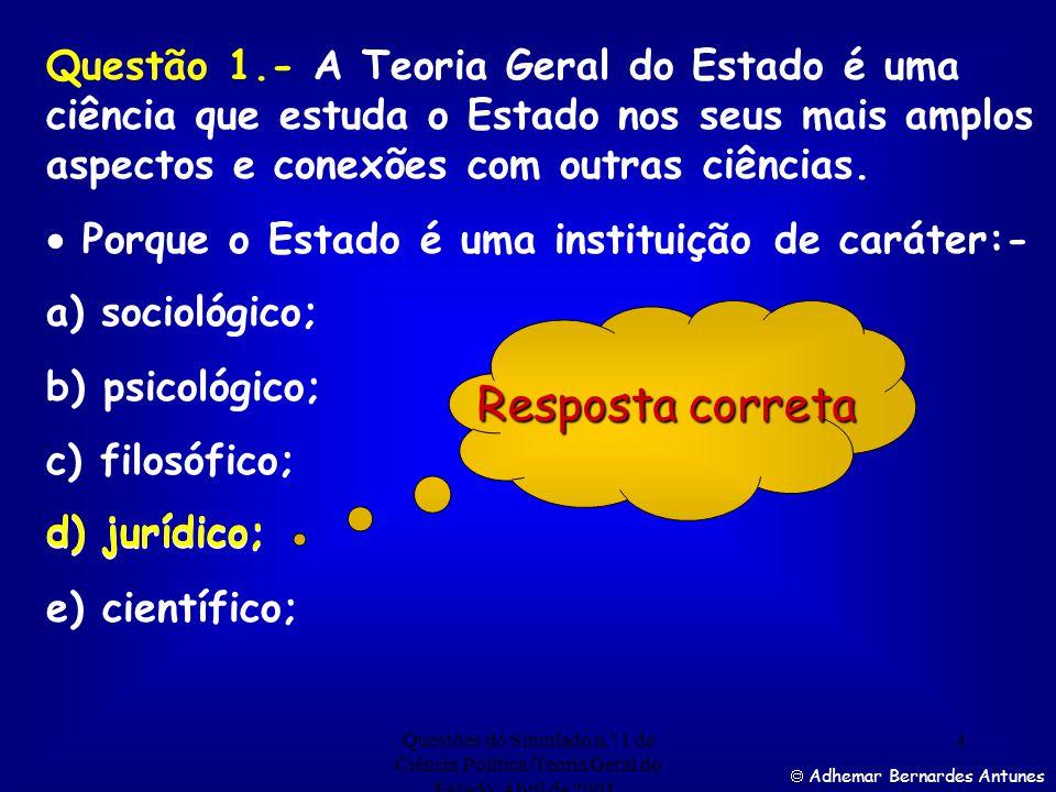 Questão 1.- A Teoria Geral do Estado é uma ciência que estuda o Estado nos seus mais amplos aspectos e conexões com outras ciências.