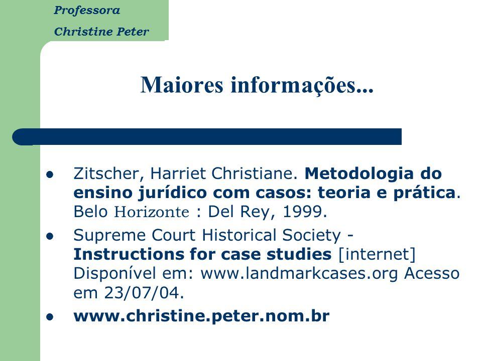 Maiores informações... Zitscher, Harriet Christiane. Metodologia do ensino jurídico com casos: teoria e prática. Belo Horizonte : Del Rey, 1999.