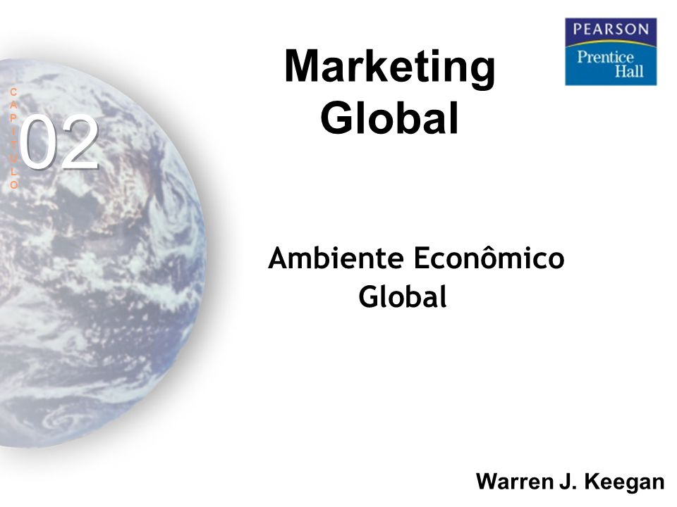 02 Marketing Global O Ambiente Econômico Global Warren J. Keegan C A P