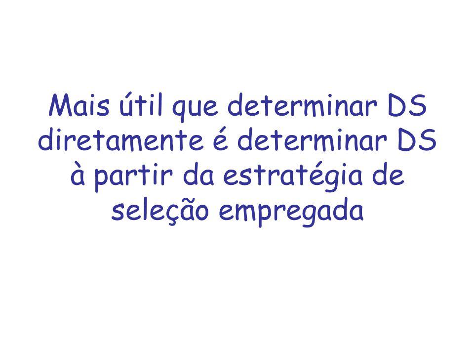 Mais útil que determinar DS diretamente é determinar DS à partir da estratégia de seleção empregada