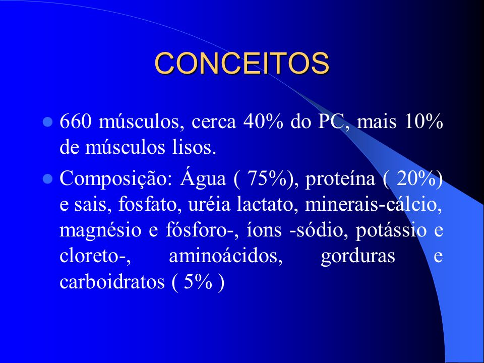 CONCEITOS 660 músculos, cerca 40% do PC, mais 10% de músculos lisos.