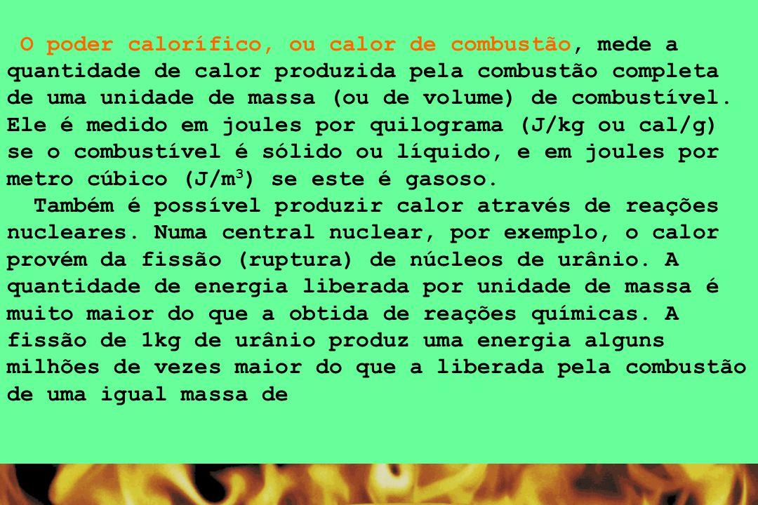 O poder calorífico, ou calor de combustão, mede a quantidade de calor produzida pela combustão completa de uma unidade de massa (ou de volume) de combustível. Ele é medido em joules por quilograma (J/kg ou cal/g) se o combustível é sólido ou líquido, e em joules por metro cúbico (J/m3) se este é gasoso.
