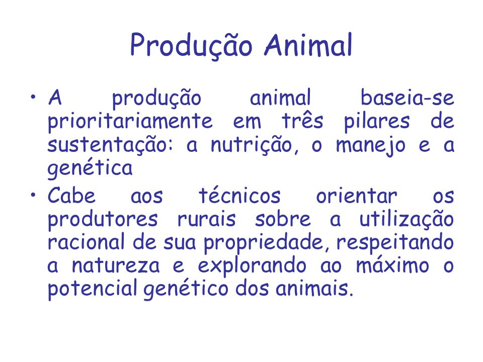 Produção Animal A produção animal baseia-se prioritariamente em três pilares de sustentação: a nutrição, o manejo e a genética.