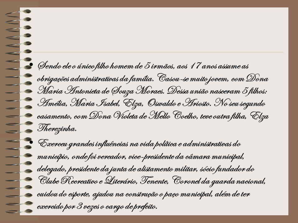 Sendo ele o único filho homem de 5 irmãos, aos 17 anos assume as obrigações administrativas da família. Casou-se muito jovem, com Dona Maria Antonieta de Souza Moraes. Dessa união nasceram 5 filhos: Amélia, Maria Isabel, Elza, Oswaldo e Ariosto. No seu segundo casamento, com Dona Violeta de Mello Coelho, teve outra filha, Elza Therezinha.