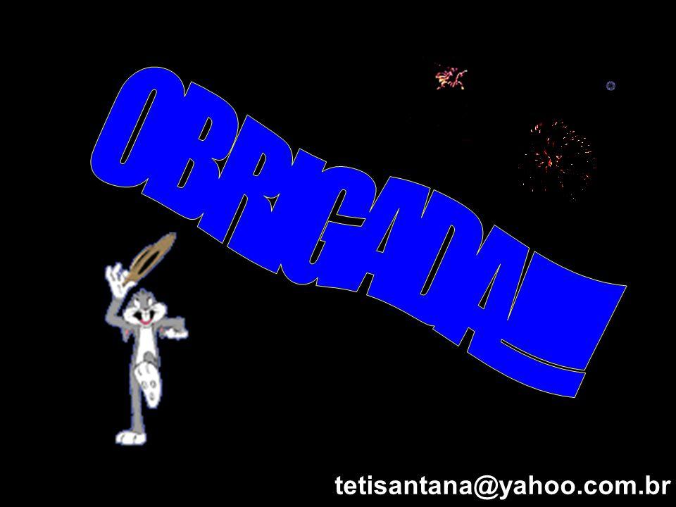 OBRIGADA!!!! tetisantana@yahoo.com.br