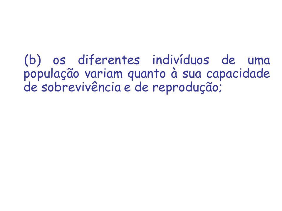 (b) os diferentes indivíduos de uma população variam quanto à sua capacidade de sobrevivência e de reprodução;