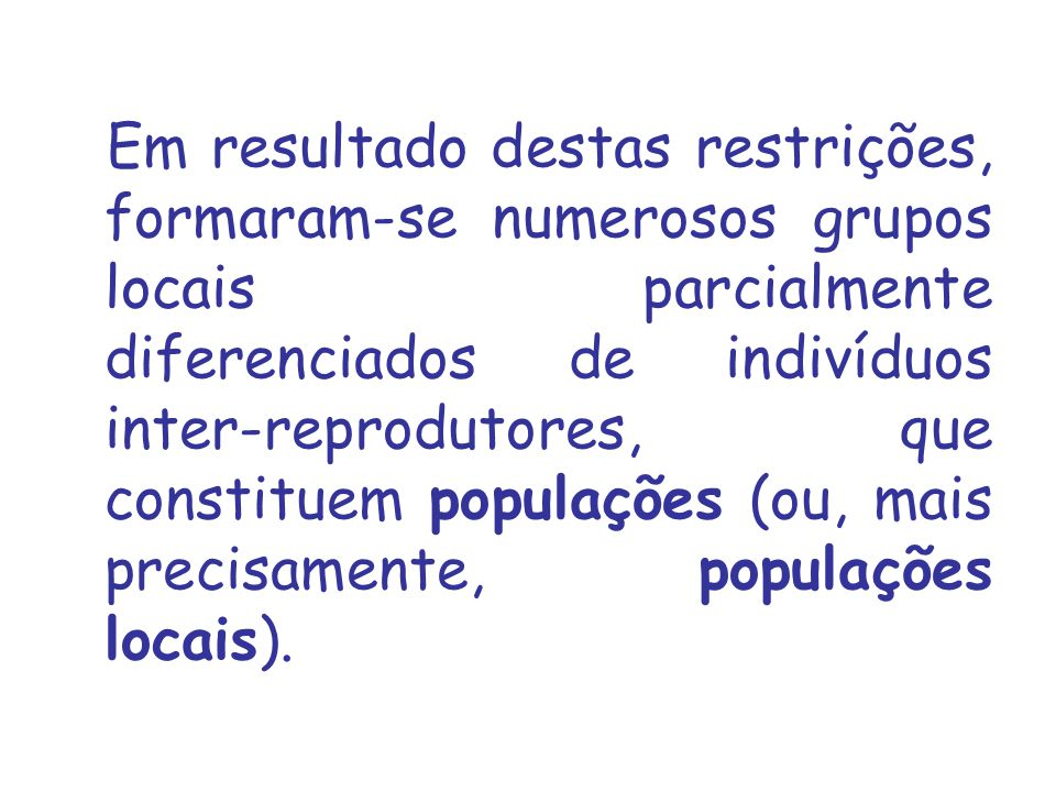 Em resultado destas restrições, formaram‑se numerosos grupos locais parcialmente diferenciados de indivíduos inter‑reprodutores, que constituem populações (ou, mais precisamente, populações locais).