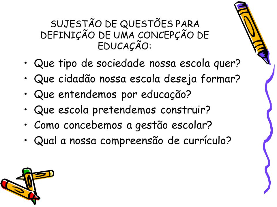 SUJESTÃO DE QUESTÕES PARA DEFINIÇÃO DE UMA CONCEPÇÃO DE EDUCAÇÃO: