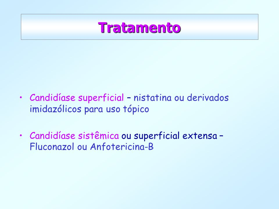 Tratamento Candidíase superficial – nistatina ou derivados imidazólicos para uso tópico.