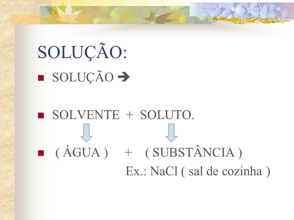 SOLUÇÃO: SOLUÇÃO  SOLVENTE + SOLUTO. ( ÁGUA ) + ( SUBSTÂNCIA )