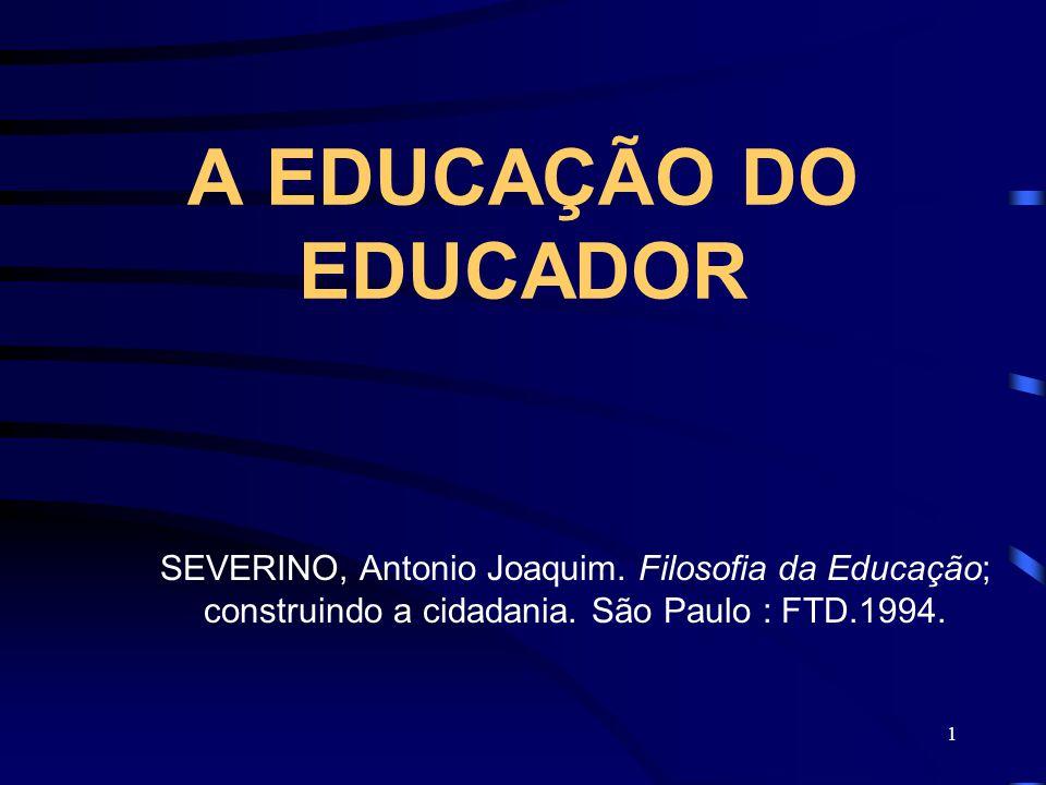 A EDUCAÇÃO DO EDUCADOR SEVERINO, Antonio Joaquim. Filosofia da Educação; construindo a cidadania.