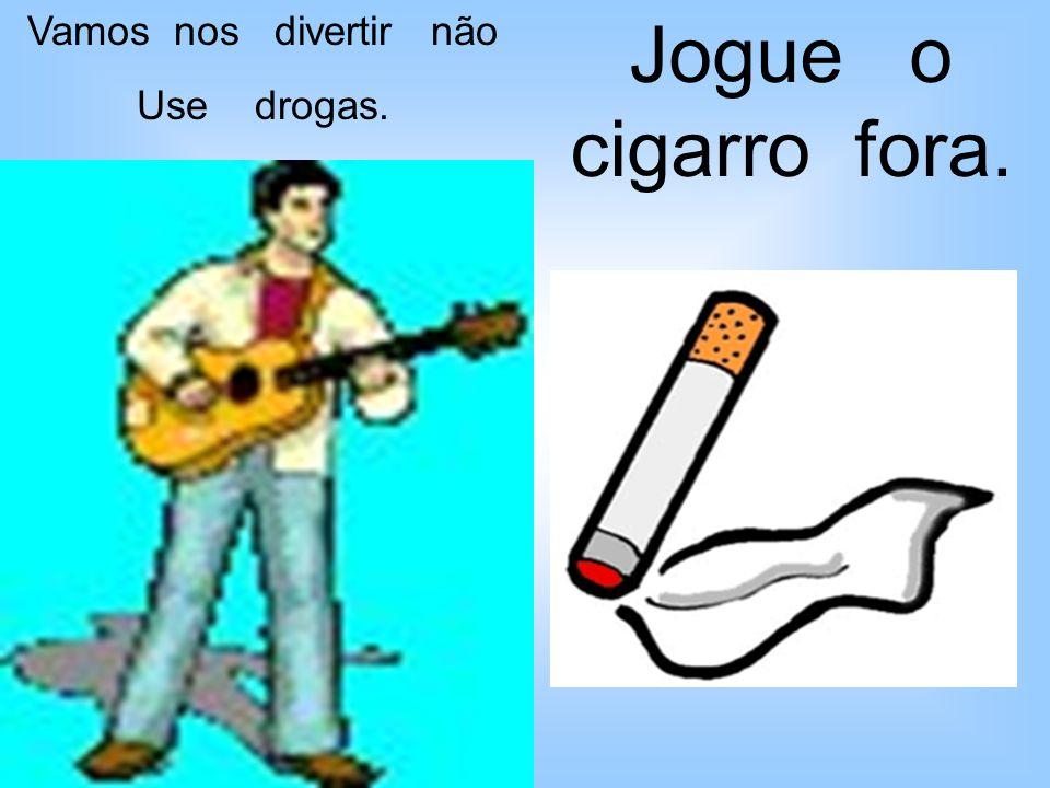 Vamos nos divertir não Use drogas. Jogue o cigarro fora.