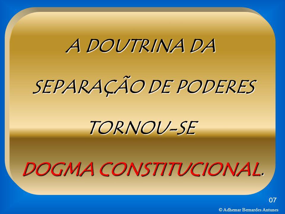 A DOUTRINA DA SEPARAÇÃO DE PODERES TORNOU-SE DOGMA CONSTITUCIONAL.