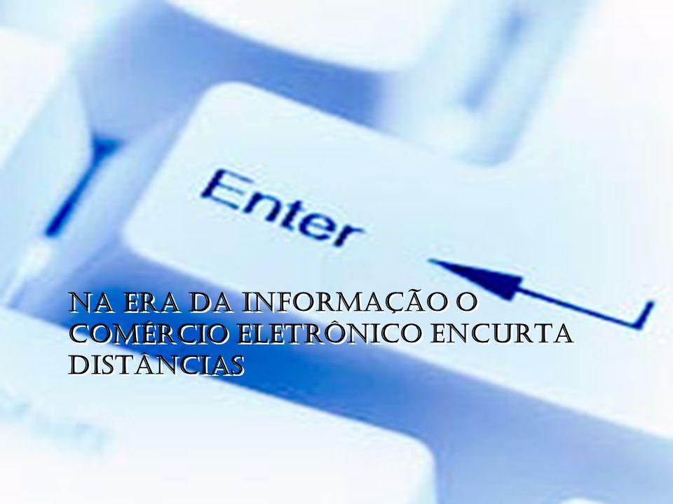 NA ERA DA INFORMAÇÃO O COMÉRCIO ELETRÔNICO ENCURTA DISTÂNCIAS