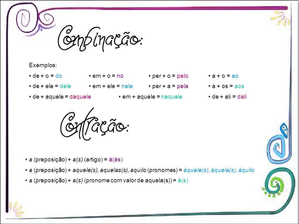Exemplos: • de + o = do • em + o = no • per + o = pelo • a + o = ao. • de + ele = dele • em + ele = nele • per + a = pela • a + os = aos.