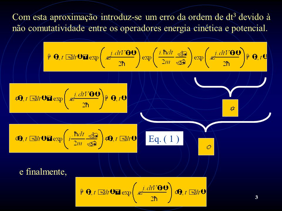 Com esta aproximação introduz-se um erro da ordem de dt3 devido à não comutatividade entre os operadores energia cinética e potencial.