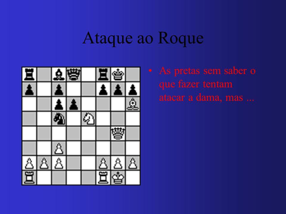Ataque ao Roque As pretas sem saber o que fazer tentam atacar a dama, mas ...