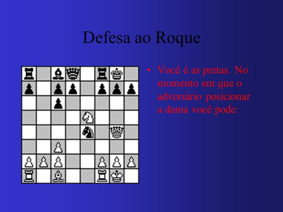 Defesa ao Roque Você é as pretas. No momento em que o adversário posicionar a dama você pode: