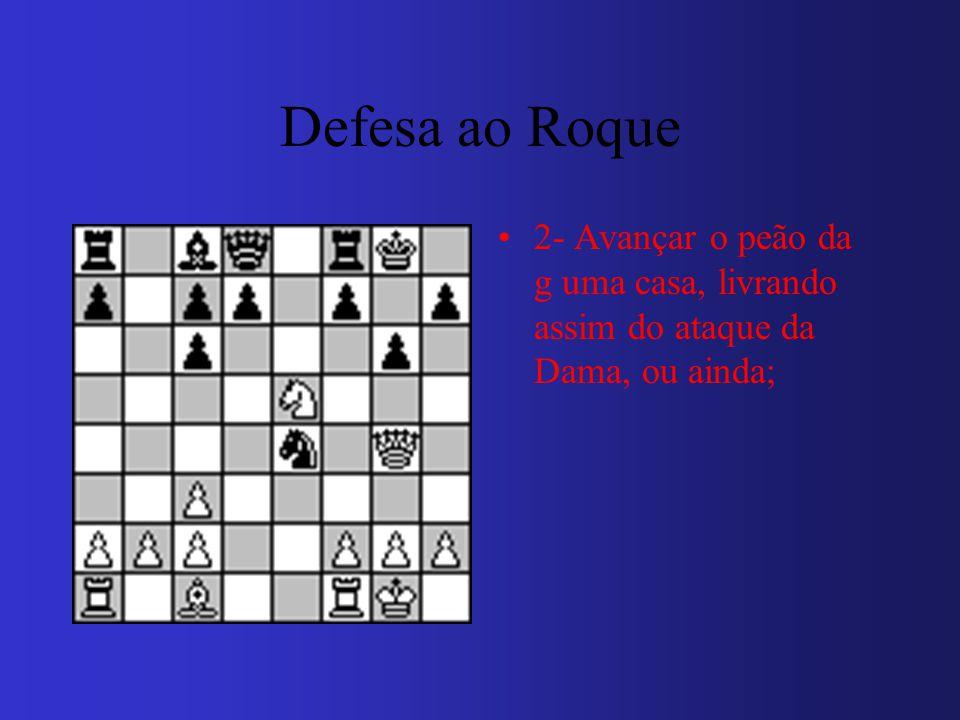 Defesa ao Roque 2- Avançar o peão da g uma casa, livrando assim do ataque da Dama, ou ainda;