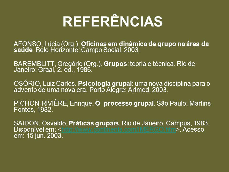 REFERÊNCIAS AFONSO, Lúcia (Org.). Oficinas em dinâmica de grupo na área da saúde. Belo Horizonte: Campo Social, 2003.