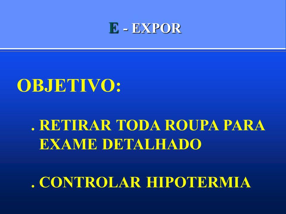 OBJETIVO: E - EXPOR . RETIRAR TODA ROUPA PARA EXAME DETALHADO