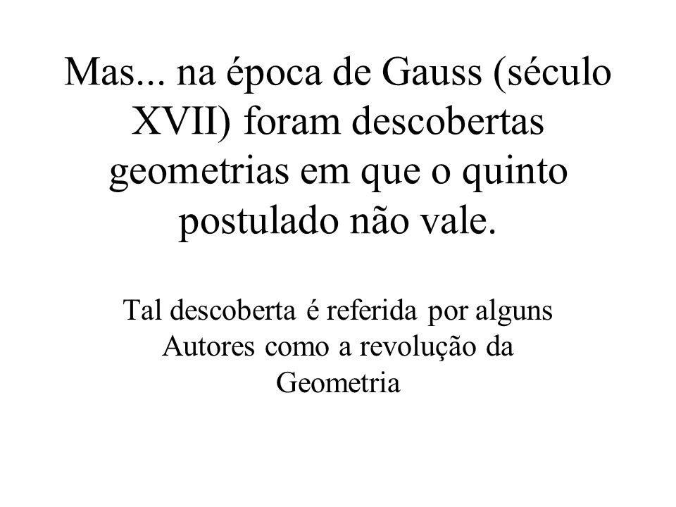 Mas... na época de Gauss (século XVII) foram descobertas geometrias em que o quinto postulado não vale.