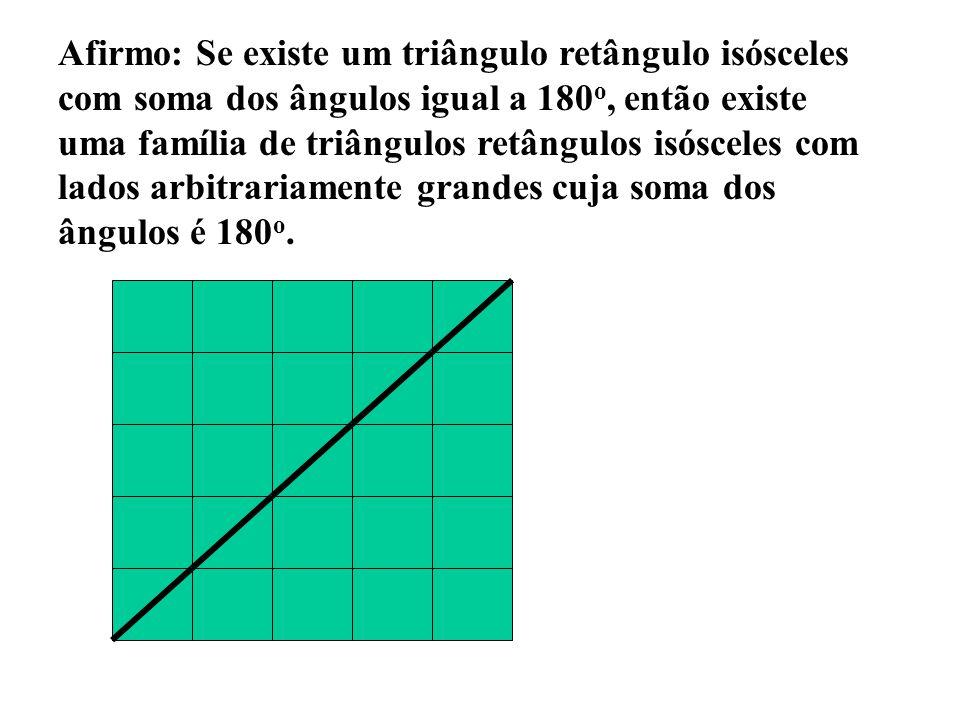 Afirmo: Se existe um triângulo retângulo isósceles com soma dos ângulos igual a 180o, então existe uma família de triângulos retângulos isósceles com lados arbitrariamente grandes cuja soma dos ângulos é 180o.