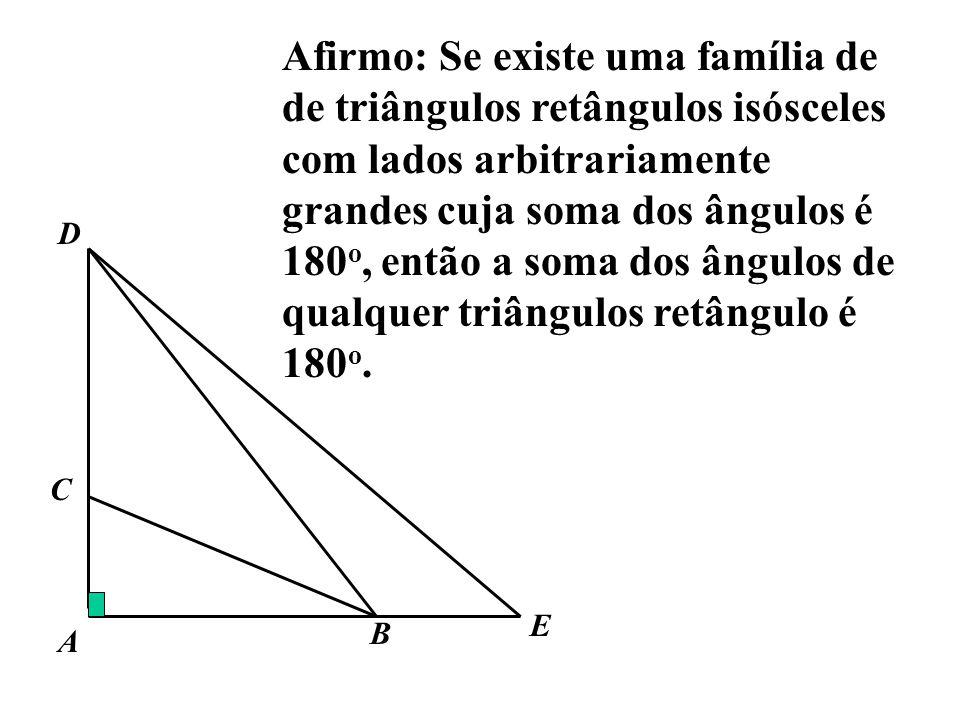 Afirmo: Se existe uma família de de triângulos retângulos isósceles com lados arbitrariamente grandes cuja soma dos ângulos é 180o, então a soma dos ângulos de qualquer triângulos retângulo é 180o.