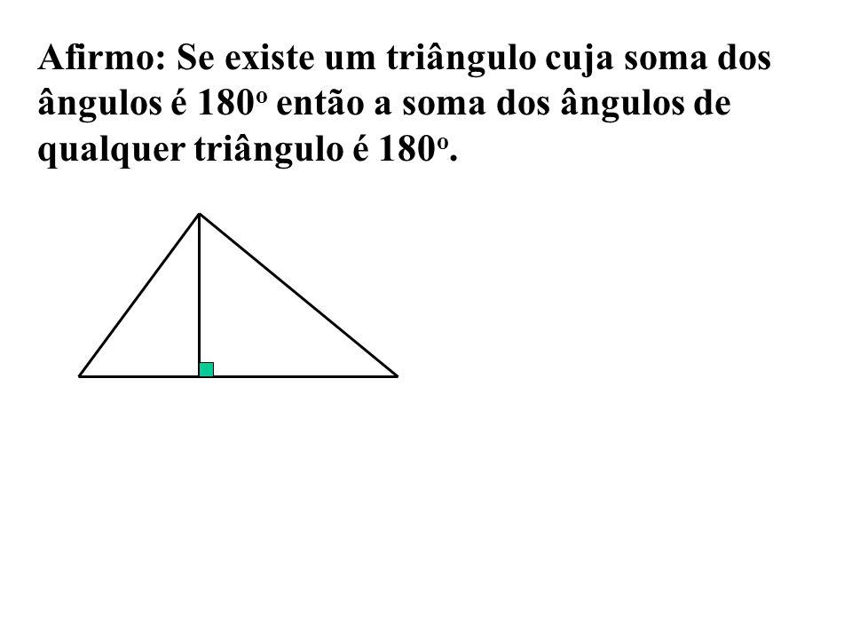 Afirmo: Se existe um triângulo cuja soma dos ângulos é 180o então a soma dos ângulos de qualquer triângulo é 180o.