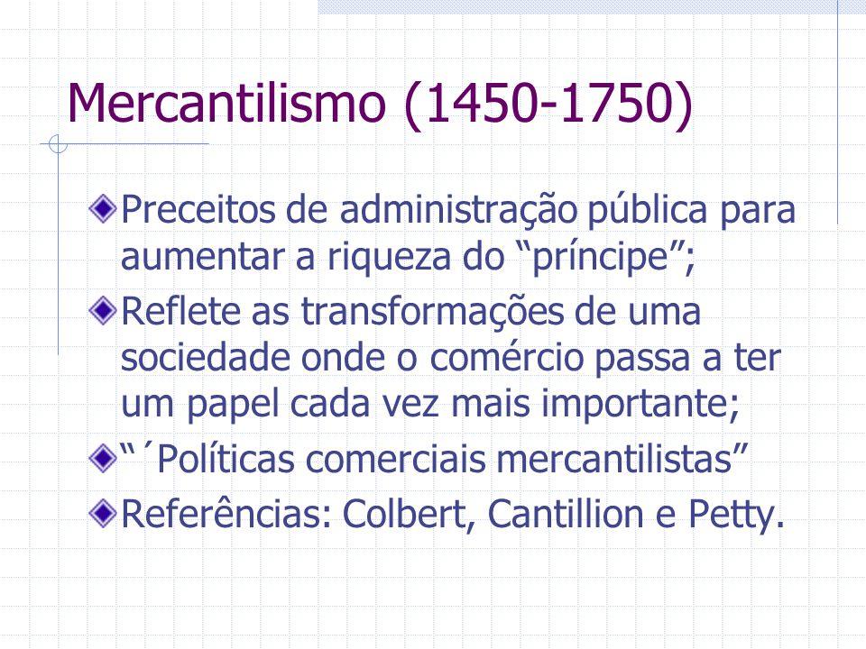 Mercantilismo (1450-1750) Preceitos de administração pública para aumentar a riqueza do príncipe ;