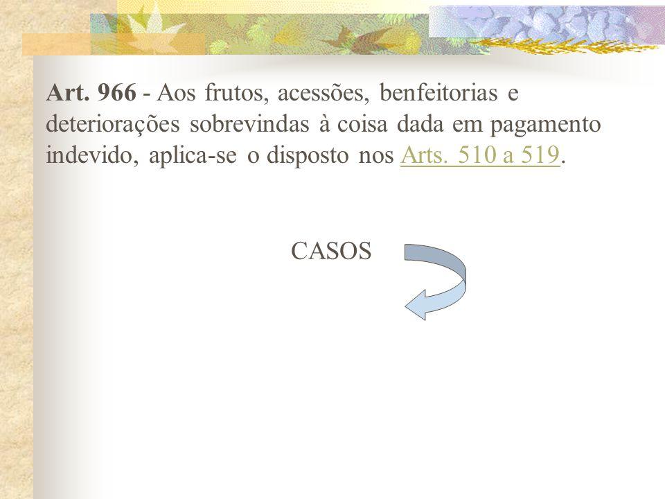 Art. 966 - Aos frutos, acessões, benfeitorias e deteriorações sobrevindas à coisa dada em pagamento indevido, aplica-se o disposto nos Arts. 510 a 519.