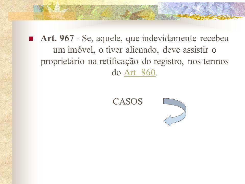 Art. 967 - Se, aquele, que indevidamente recebeu um imóvel, o tiver alienado, deve assistir o proprietário na retificação do registro, nos termos do Art. 860.