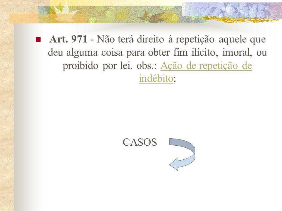 Art. 971 - Não terá direito à repetição aquele que deu alguma coisa para obter fim ilícito, imoral, ou proibido por lei. obs.: Ação de repetição de indébito;