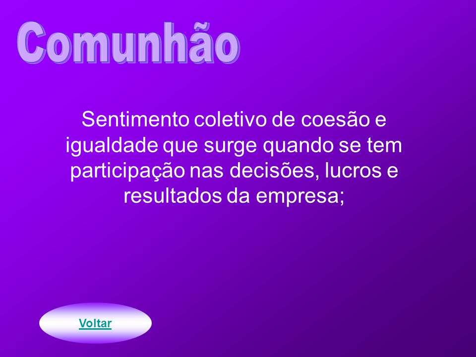 Comunhão Sentimento coletivo de coesão e igualdade que surge quando se tem participação nas decisões, lucros e resultados da empresa;