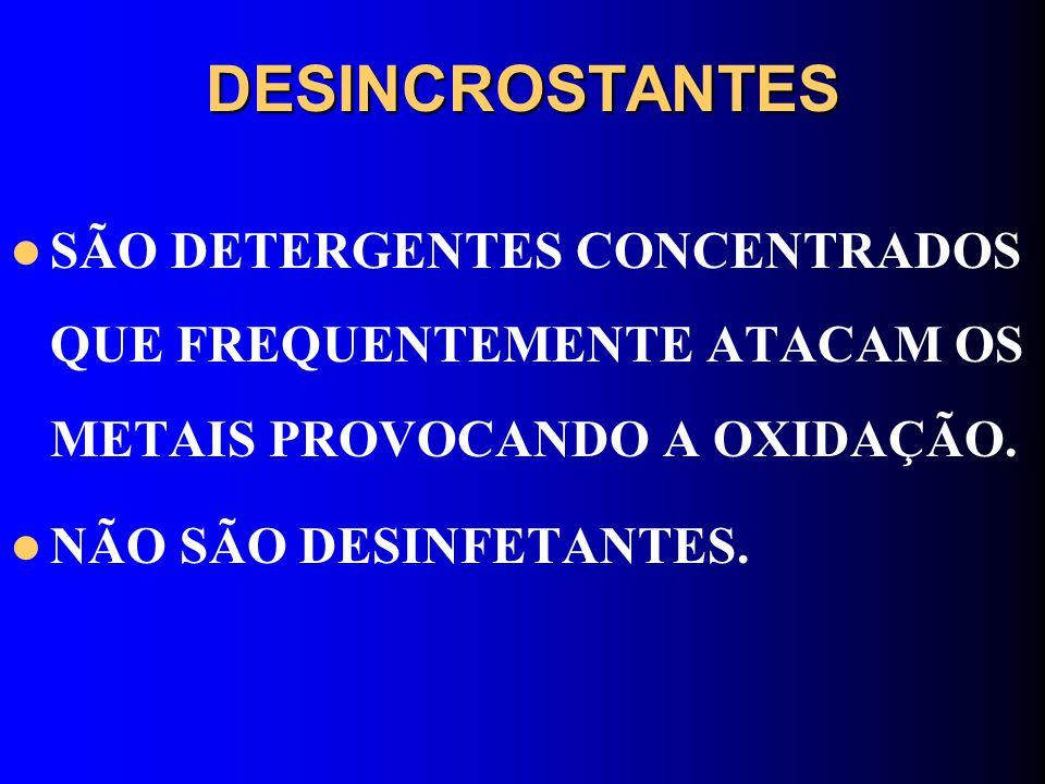 DESINCROSTANTES SÃO DETERGENTES CONCENTRADOS QUE FREQUENTEMENTE ATACAM OS METAIS PROVOCANDO A OXIDAÇÃO.
