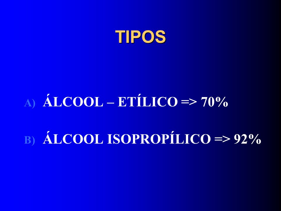TIPOS ÁLCOOL – ETÍLICO => 70% ÁLCOOL ISOPROPÍLICO => 92%