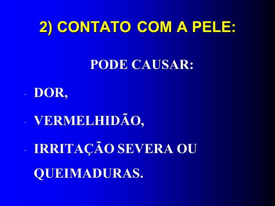 2) CONTATO COM A PELE: PODE CAUSAR: DOR, VERMELHIDÃO,