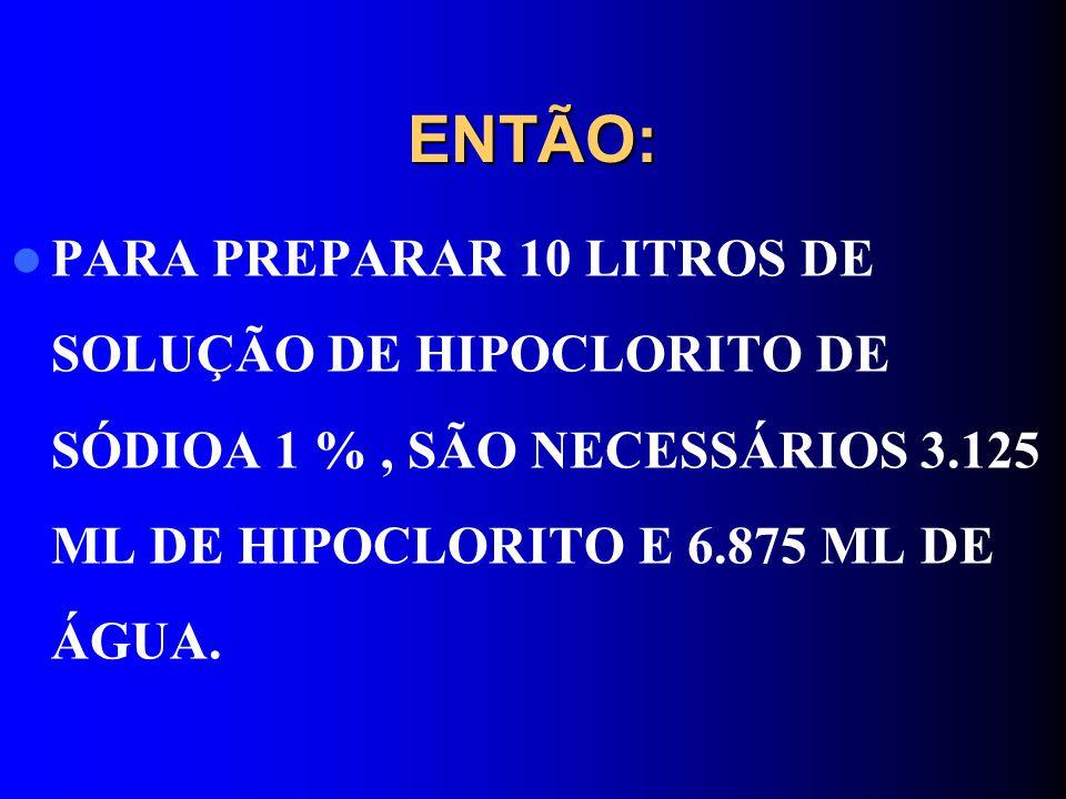 ENTÃO: PARA PREPARAR 10 LITROS DE SOLUÇÃO DE HIPOCLORITO DE SÓDIOA 1 % , SÃO NECESSÁRIOS 3.125 ML DE HIPOCLORITO E 6.875 ML DE ÁGUA.