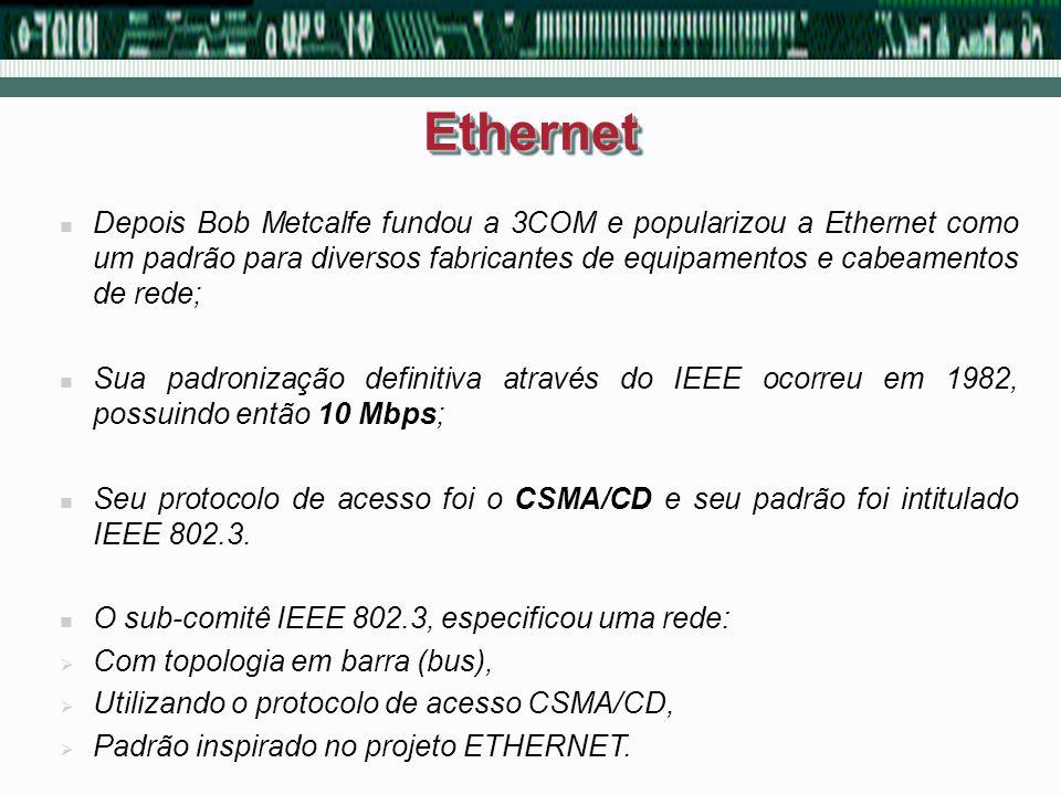 Ethernet Depois Bob Metcalfe fundou a 3COM e popularizou a Ethernet como um padrão para diversos fabricantes de equipamentos e cabeamentos de rede;